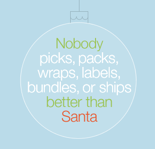 Nobody picks, packs, wraps, labels, bundles or ships better than Santa